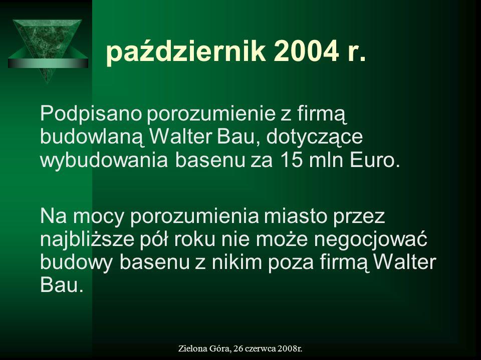 Zielona Góra, 26 czerwca 2008r. październik 2004 r. Podpisano porozumienie z firmą budowlaną Walter Bau, dotyczące wybudowania basenu za 15 mln Euro.