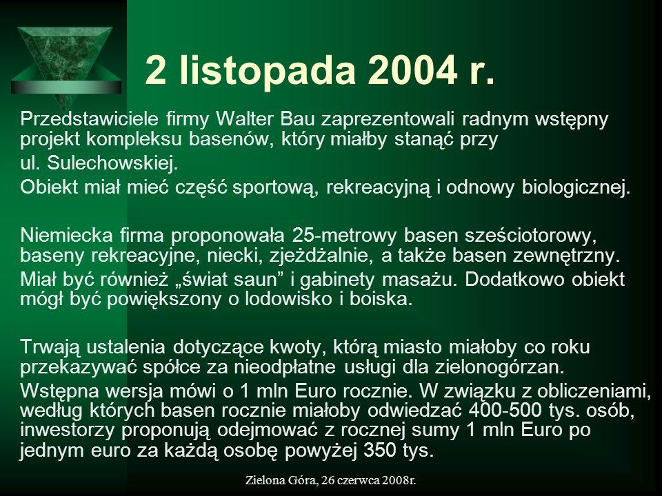 Zielona Góra, 26 czerwca 2008r. 2 listopada 2004 r. Przedstawiciele firmy Walter Bau zaprezentowali radnym wstępny projekt kompleksu basenów, który mi