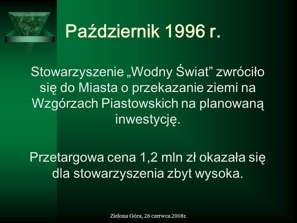 Zielona Góra, 26 czerwca 2008r. Październik 1996 r. Stowarzyszenie Wodny Świat zwróciło się do Miasta o przekazanie ziemi na Wzgórzach Piastowskich na