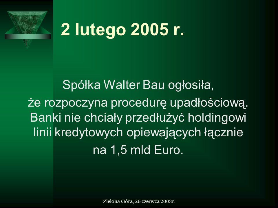 Zielona Góra, 26 czerwca 2008r. 2 lutego 2005 r. Spółka Walter Bau ogłosiła, że rozpoczyna procedurę upadłościową. Banki nie chciały przedłużyć holdin