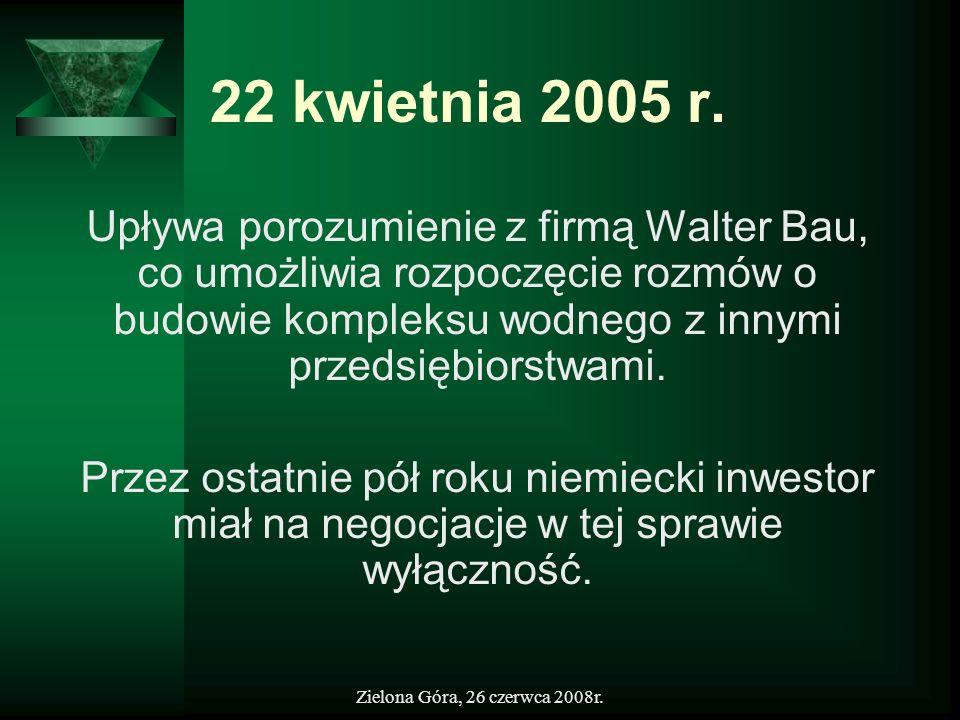 Zielona Góra, 26 czerwca 2008r. 22 kwietnia 2005 r. Upływa porozumienie z firmą Walter Bau, co umożliwia rozpoczęcie rozmów o budowie kompleksu wodneg