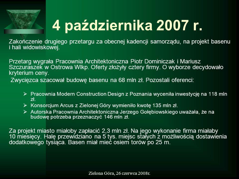 Zielona Góra, 26 czerwca 2008r. 4 października 2007 r. Zakończenie drugiego przetargu za obecnej kadencji samorządu, na projekt basenu i hali widowisk