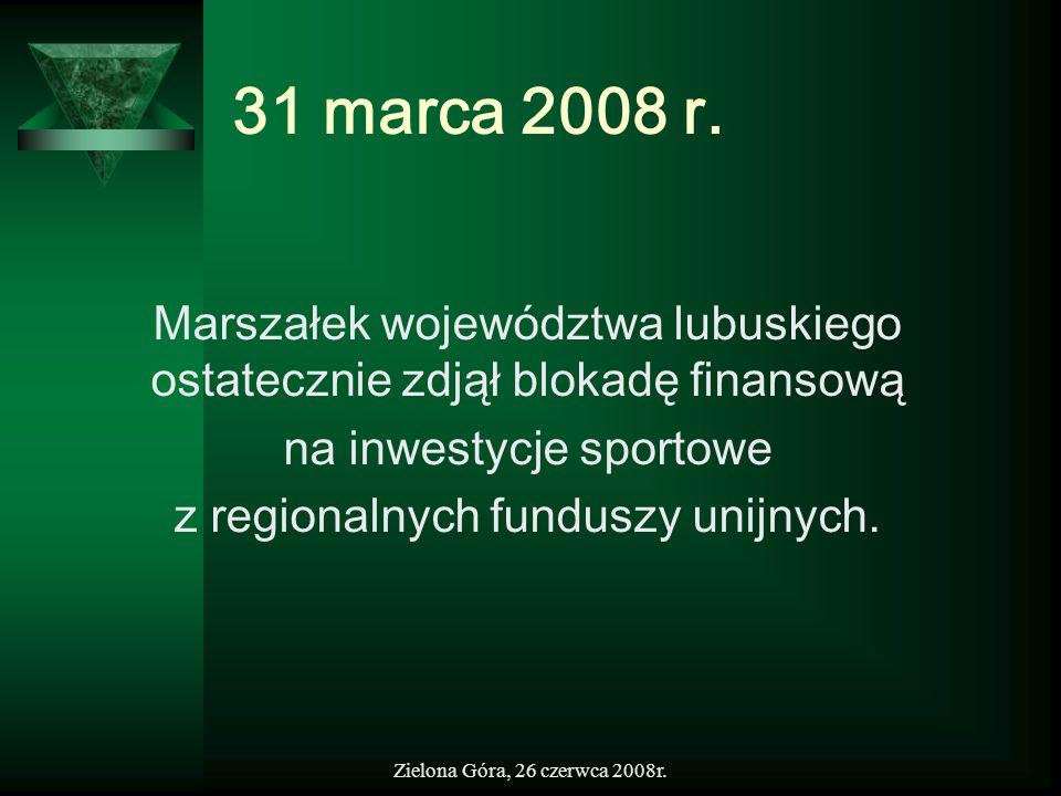 Zielona Góra, 26 czerwca 2008r. 31 marca 2008 r. Marszałek województwa lubuskiego ostatecznie zdjął blokadę finansową na inwestycje sportowe z regiona