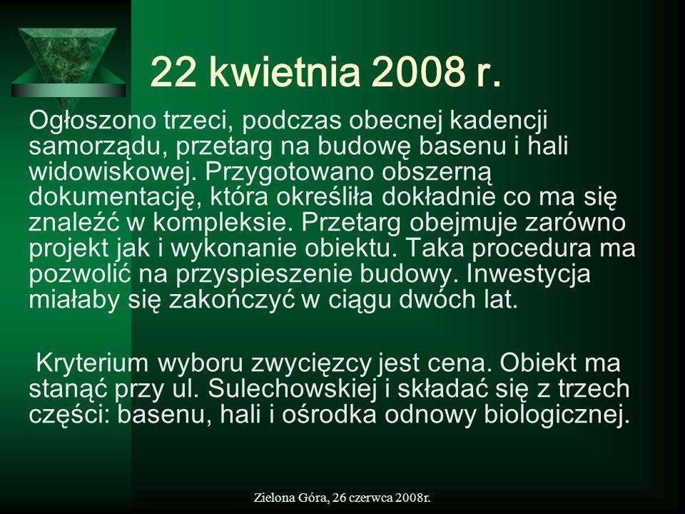 Zielona Góra, 26 czerwca 2008r. 22 kwietnia 2008 r. Ogłoszono trzeci, podczas obecnej kadencji samorządu, przetarg na budowę basenu i hali widowiskowe