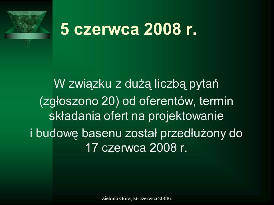 Zielona Góra, 26 czerwca 2008r. 5 czerwca 2008 r. W związku z dużą liczbą pytań (zgłoszono 20) od oferentów, termin składania ofert na projektowanie i