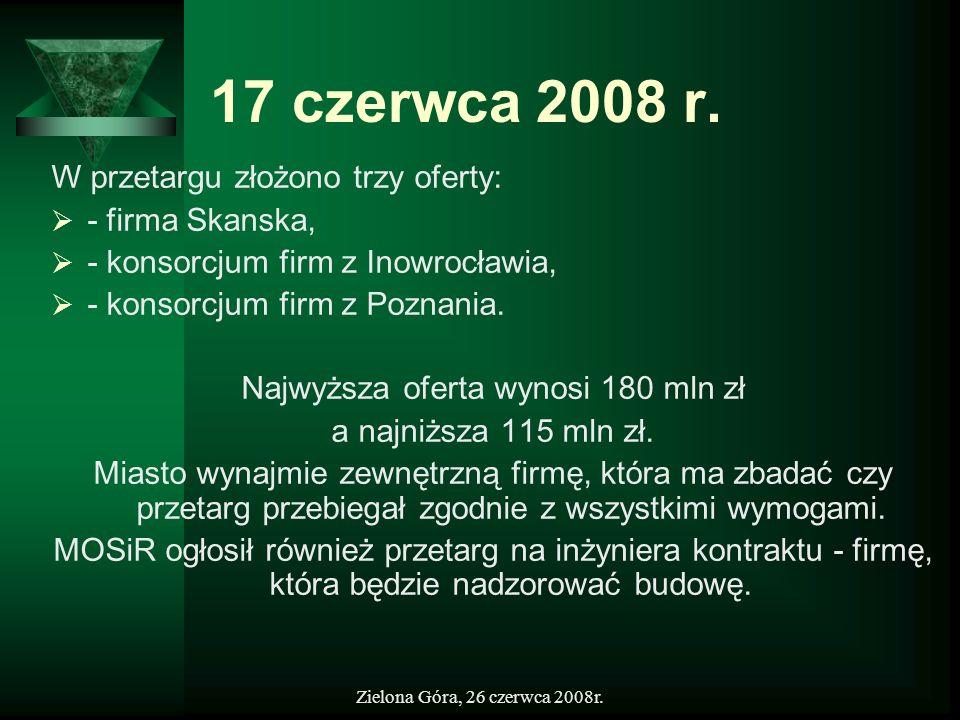 Zielona Góra, 26 czerwca 2008r. 17 czerwca 2008 r. W przetargu złożono trzy oferty: - firma Skanska, - konsorcjum firm z Inowrocławia, - konsorcjum fi