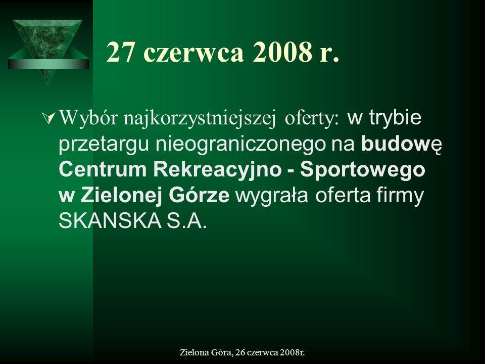 Zielona Góra, 26 czerwca 2008r. 27 czerwca 2008 r. Wybór najkorzystniejszej oferty: w trybie przetargu nieograniczonego na budowę Centrum Rekreacyjno