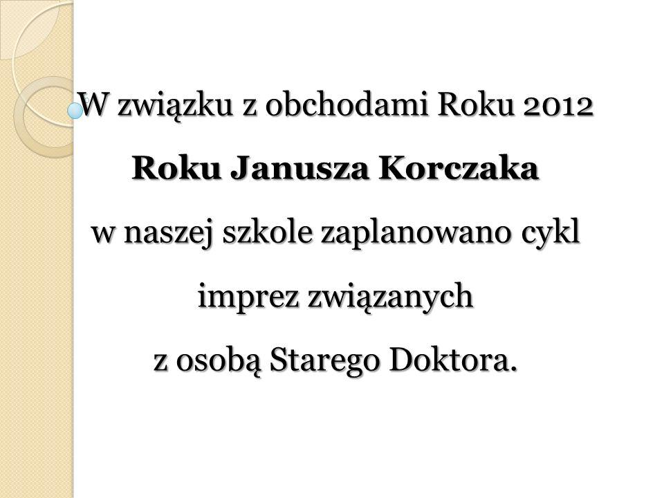 W związku z obchodami Roku 2012 Roku Janusza Korczaka w naszej szkole zaplanowano cykl imprez związanych z osobą Starego Doktora.