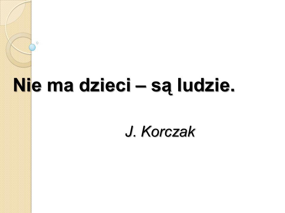 Nie ma dzieci – są ludzie. J. Korczak J. Korczak