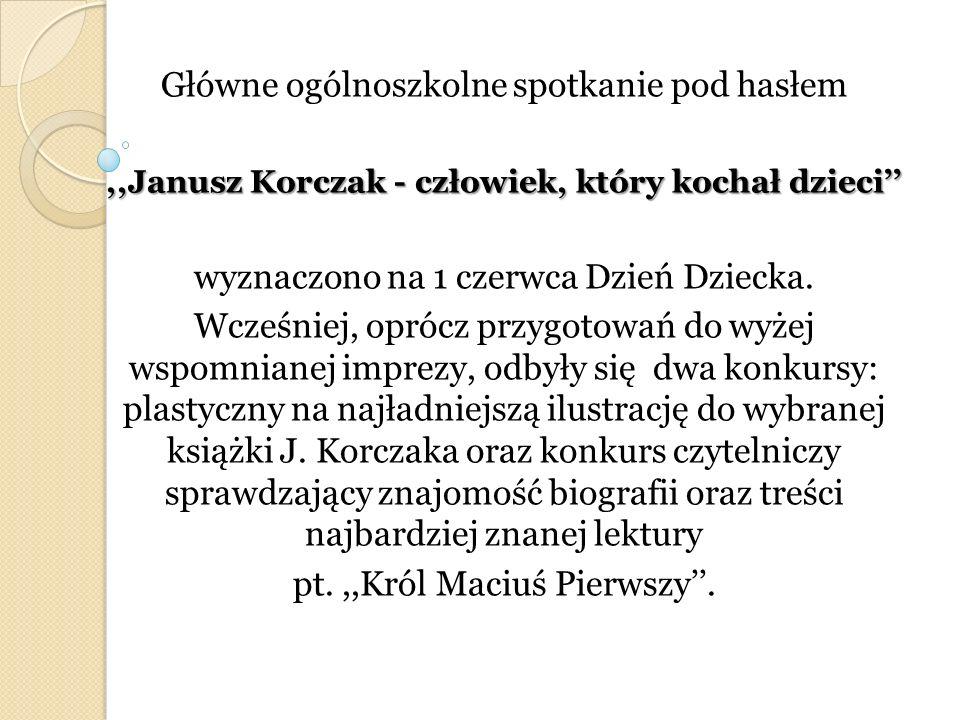 Główne ogólnoszkolne spotkanie pod hasłem,,Janusz Korczak - człowiek, który kochał dzieci wyznaczono na 1 czerwca Dzień Dziecka. Wcześniej, oprócz prz
