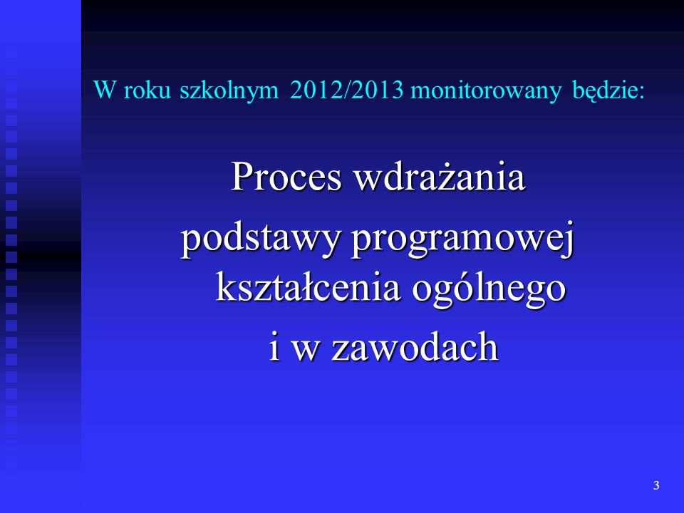 3 W roku szkolnym 2012/2013 monitorowany będzie: Proces wdrażania podstawy programowej kształcenia ogólnego i w zawodach i w zawodach