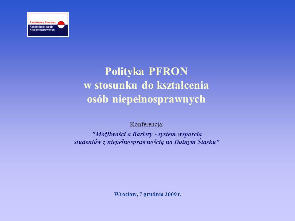 Polityka PFRON w stosunku do kształcenia osób niepełnosprawnych Wrocław, 7 grudnia 2009 r. Konferencja: