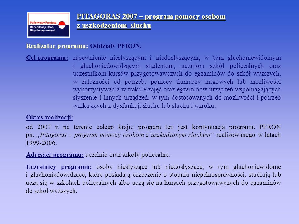 PITAGORAS 2007 – program pomocy osobom z uszkodzeniem słuchu Realizator programu: Oddziały PFRON. Cel programu: zapewnienie niesłyszącym i niedosłyszą