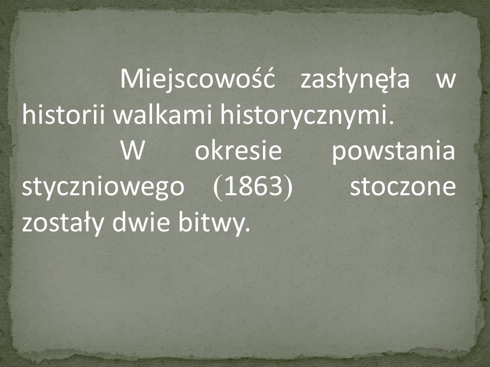 Miejscowość zasłynęła w historii walkami historycznymi. W okresie powstania styczniowego ( 1863 ) stoczone zostały dwie bitwy.