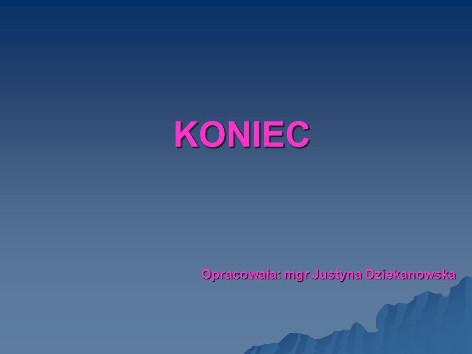 KONIEC Opracowała: mgr Justyna Dziekanowska
