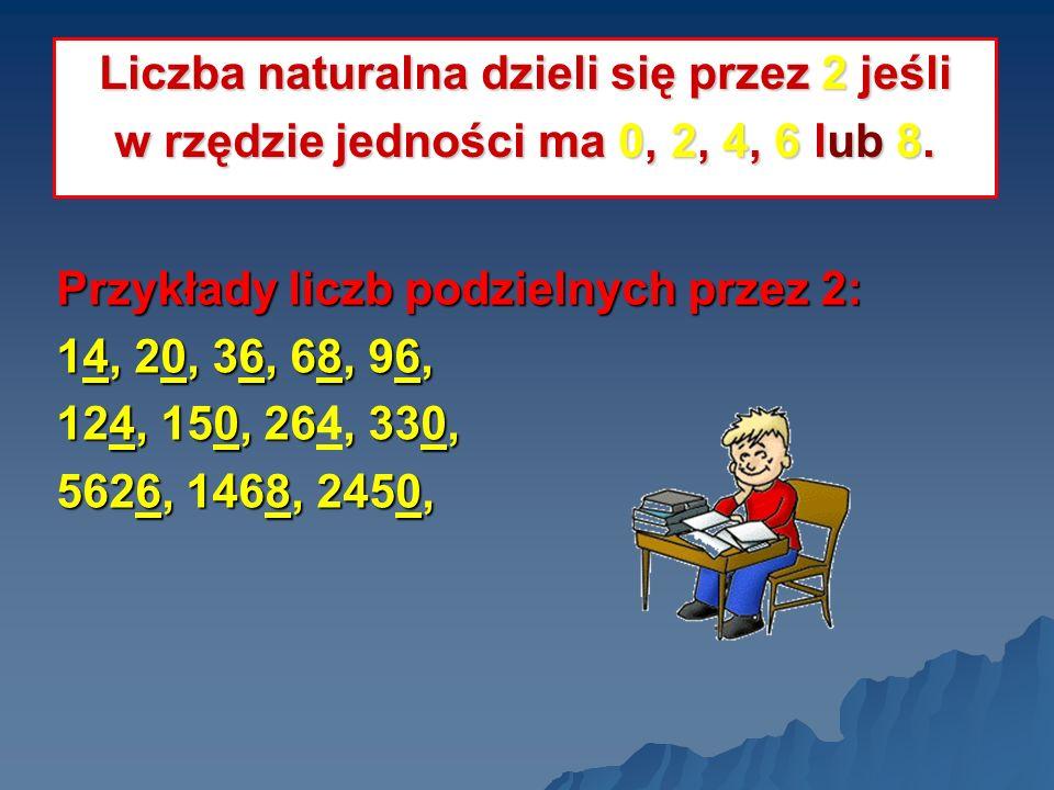 Przykłady liczb podzielnych przez 2: 14, 20, 36, 68, 96, 124, 150, 26, 330, 124, 150, 264, 330, 5626, 1468, 2450, Liczba naturalna dzieli się przez 2