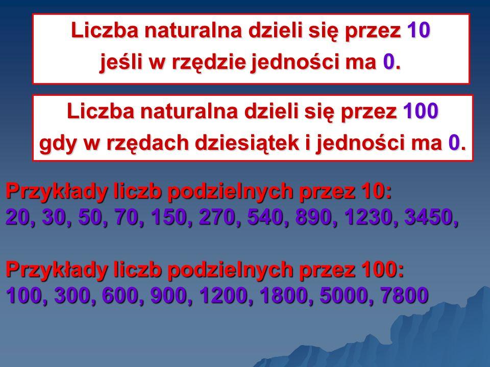 Przykłady liczb podzielnych przez 10: 20, 30, 50, 70, 150, 270, 540, 890, 1230, 3450, Przykłady liczb podzielnych przez 100: 100, 300, 600, 900, 1200,