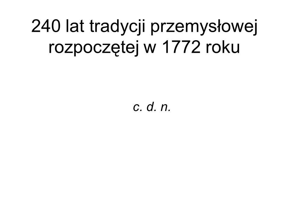 240 lat tradycji przemysłowej rozpoczętej w 1772 roku c. d. n.