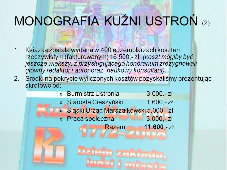 MONOGRAFIA KUŹNI USTROŃ (2) 1.Książka została wydana w 400 egzemplarzach kosztem rzeczywistym (fakturowanym) 16.500,- zł.