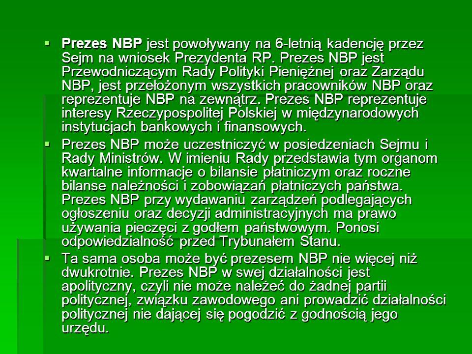 Prezes NBP jest powoływany na 6-letnią kadencję przez Sejm na wniosek Prezydenta RP. Prezes NBP jest Przewodniczącym Rady Polityki Pieniężnej oraz Zar