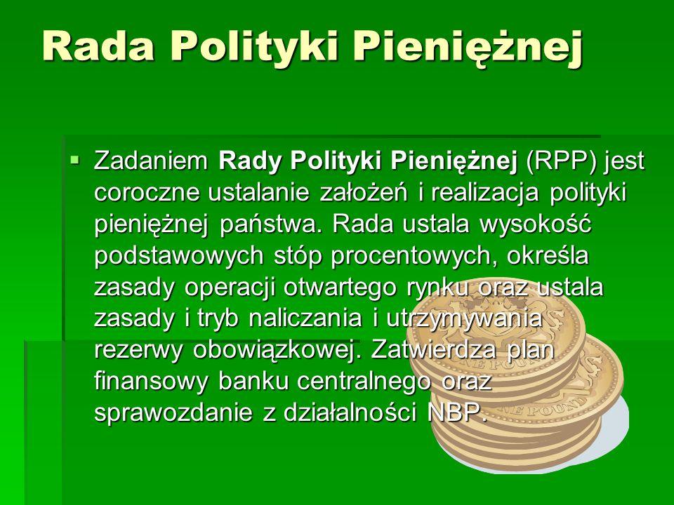 Rada Polityki Pieniężnej Zadaniem Rady Polityki Pieniężnej (RPP) jest coroczne ustalanie założeń i realizacja polityki pieniężnej państwa. Rada ustala