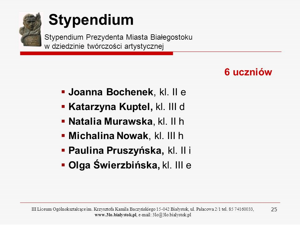 25 Stypendium Stypendium Prezydenta Miasta Białegostoku w dziedzinie twórczości artystycznej 6 uczniów Joanna Bochenek, kl. II e Katarzyna Kuptel, kl.