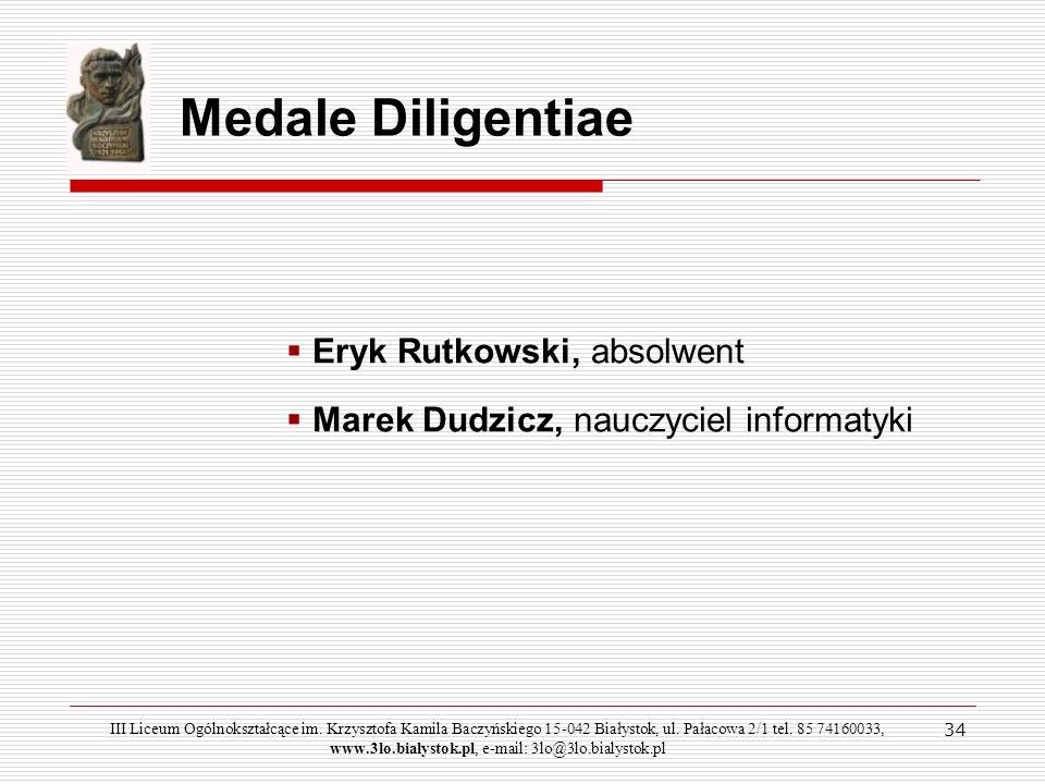 34 Medale Diligentiae Eryk Rutkowski, absolwent Marek Dudzicz, nauczyciel informatyki III Liceum Ogólnokształcące im. Krzysztofa Kamila Baczyńskiego 1
