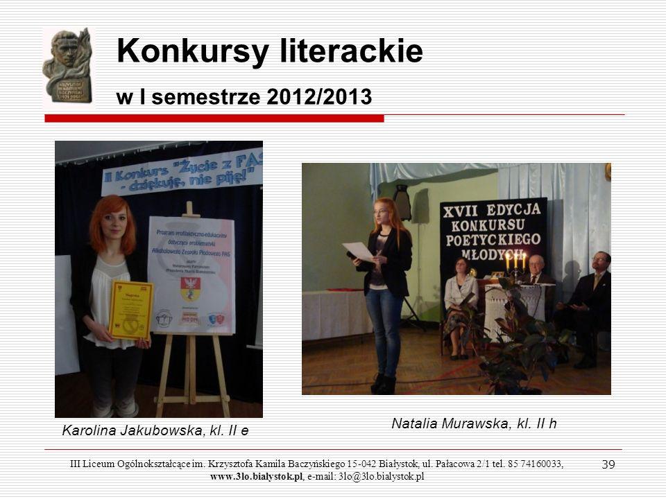 39 Konkursy literackie w I semestrze 2012/2013 Karolina Jakubowska, kl. II e Natalia Murawska, kl. II h III Liceum Ogólnokształcące im. Krzysztofa Kam