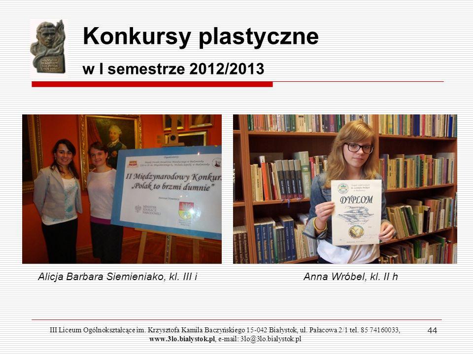 44 Konkursy plastyczne w I semestrze 2012/2013 Alicja Barbara Siemieniako, kl. III iAnna Wróbel, kl. II h III Liceum Ogólnokształcące im. Krzysztofa K