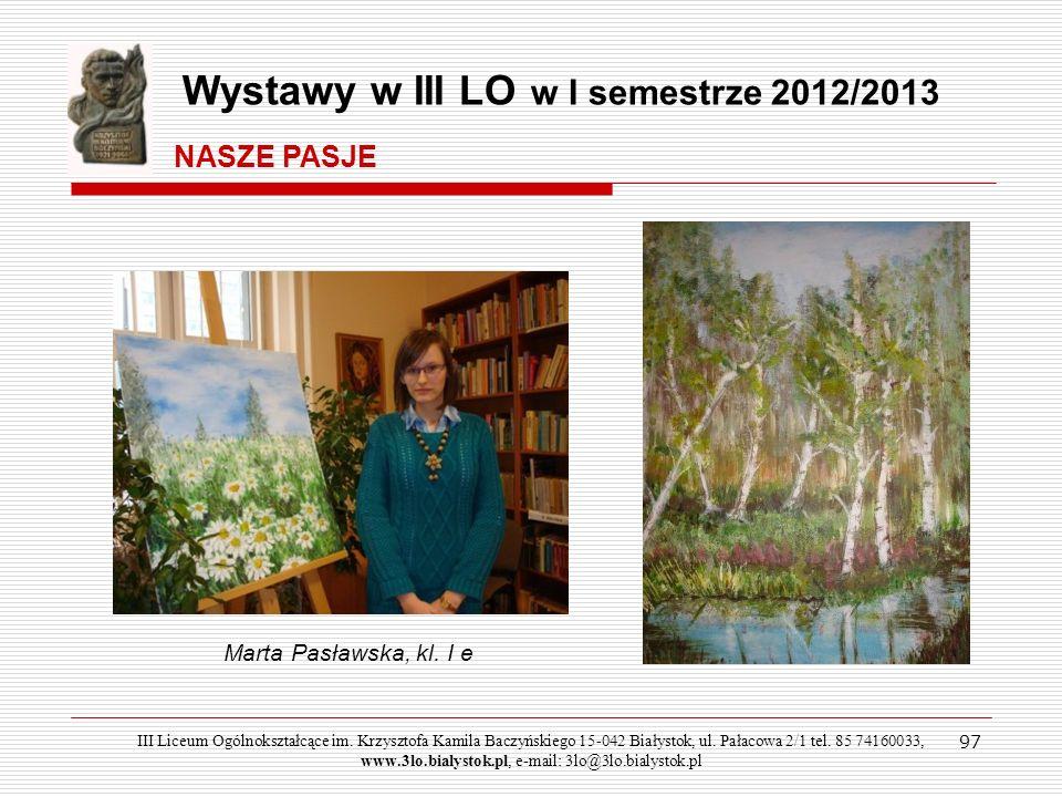 97 Marta Pasławska, kl. I e Wystawy w III LO w I semestrze 2012/2013 NASZE PASJE III Liceum Ogólnokształcące im. Krzysztofa Kamila Baczyńskiego 15-042