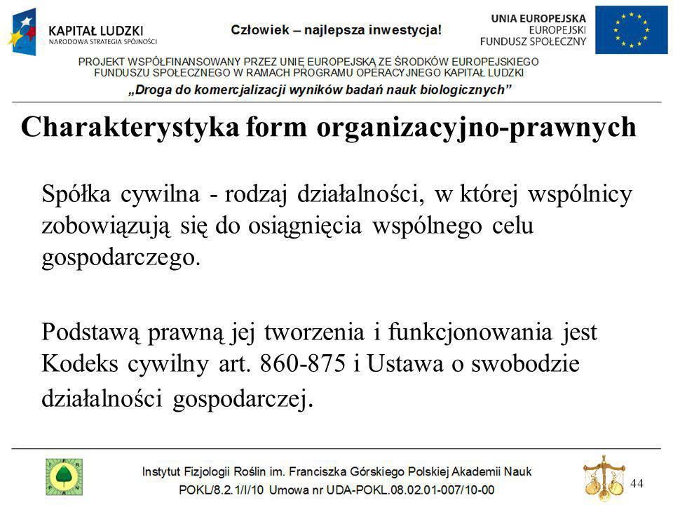 44 Charakterystyka form organizacyjno-prawnych Spółka cywilna - rodzaj działalności, w której wspólnicy zobowiązują się do osiągnięcia wspólnego celu
