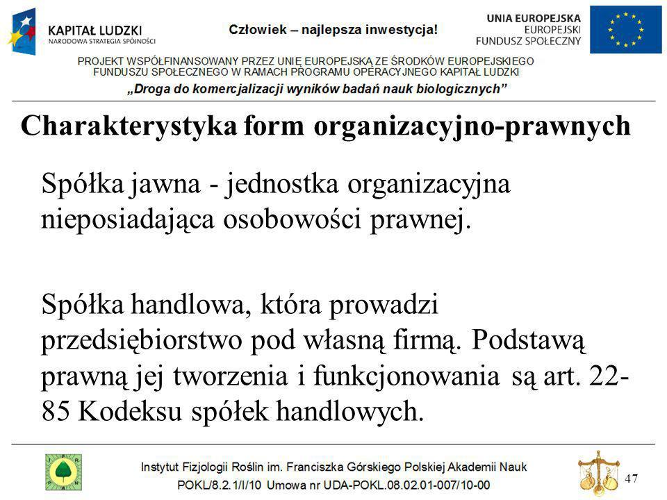 47 Charakterystyka form organizacyjno-prawnych Spółka jawna - jednostka organizacyjna nieposiadająca osobowości prawnej. Spółka handlowa, która prowad