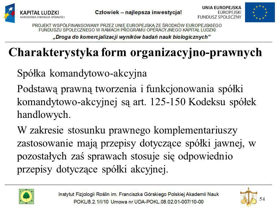 54 Charakterystyka form organizacyjno-prawnych Spółka komandytowo-akcyjna Podstawą prawną tworzenia i funkcjonowania spółki komandytowo-akcyjnej są ar