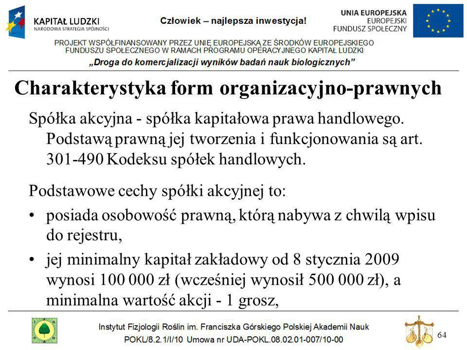 64 Charakterystyka form organizacyjno-prawnych Spółka akcyjna - spółka kapitałowa prawa handlowego. Podstawą prawną jej tworzenia i funkcjonowania są