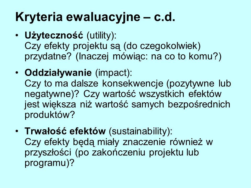 Kryteria ewaluacyjne – c.d. Użyteczność (utility): Czy efekty projektu są (do czegokolwiek) przydatne? (Inaczej mówiąc: na co to komu?) Oddziaływanie