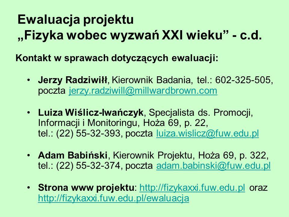 Ewaluacja projektu Fizyka wobec wyzwań XXI wieku - c.d. Kontakt w sprawach dotyczących ewaluacji: Jerzy Radziwiłł, Kierownik Badania, tel.: 602-325-50