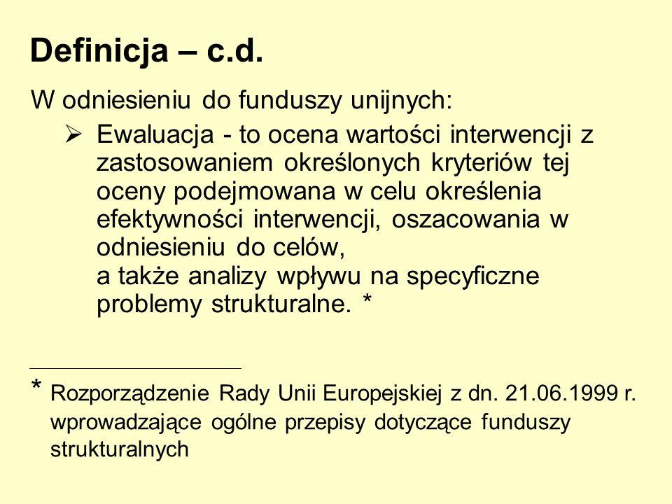 Definicja – c.d. W odniesieniu do funduszy unijnych: Ewaluacja - to ocena wartości interwencji z zastosowaniem określonych kryteriów tej oceny podejmo