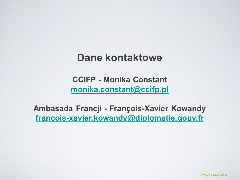 Dane kontaktowe CCIFP - Monika Constant monika.constant@ccifp.pl Ambasada Francji - François-Xavier Kowandy francois-xavier.kowandy@diplomatie.gouv.fr monika.constant@ccifp.pl francois-xavier.kowandy@diplomatie.gouv.fr projekt ECO-miasto