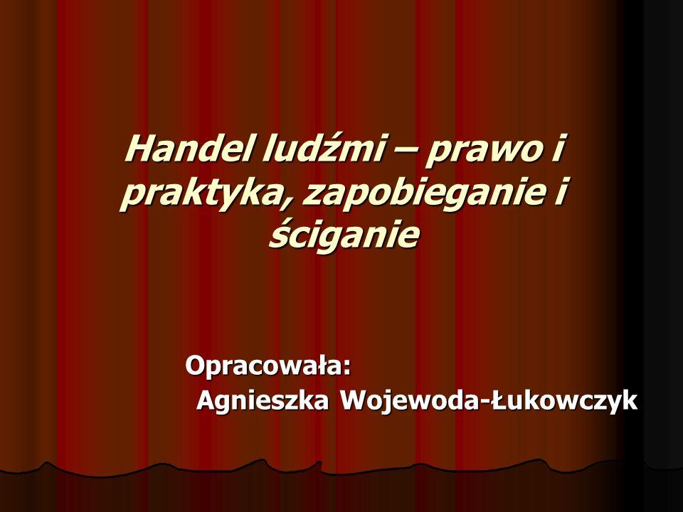 Handel ludźmi – prawo i praktyka, zapobieganie i ściganie Opracowała: Opracowała: Agnieszka Wojewoda-Łukowczyk