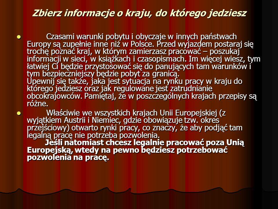 Zbierz informacje o kraju, do którego jedziesz Czasami warunki pobytu i obyczaje w innych państwach Europy są zupełnie inne niż w Polsce. Przed wyjazd
