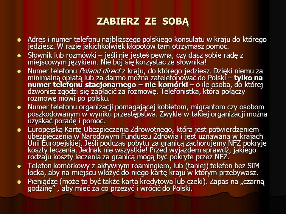 ZABIERZ ZE SOBĄ Adres i numer telefonu najbliższego polskiego konsulatu w kraju do którego jedziesz. W razie jakichkolwiek kłopotów tam otrzymasz pomo