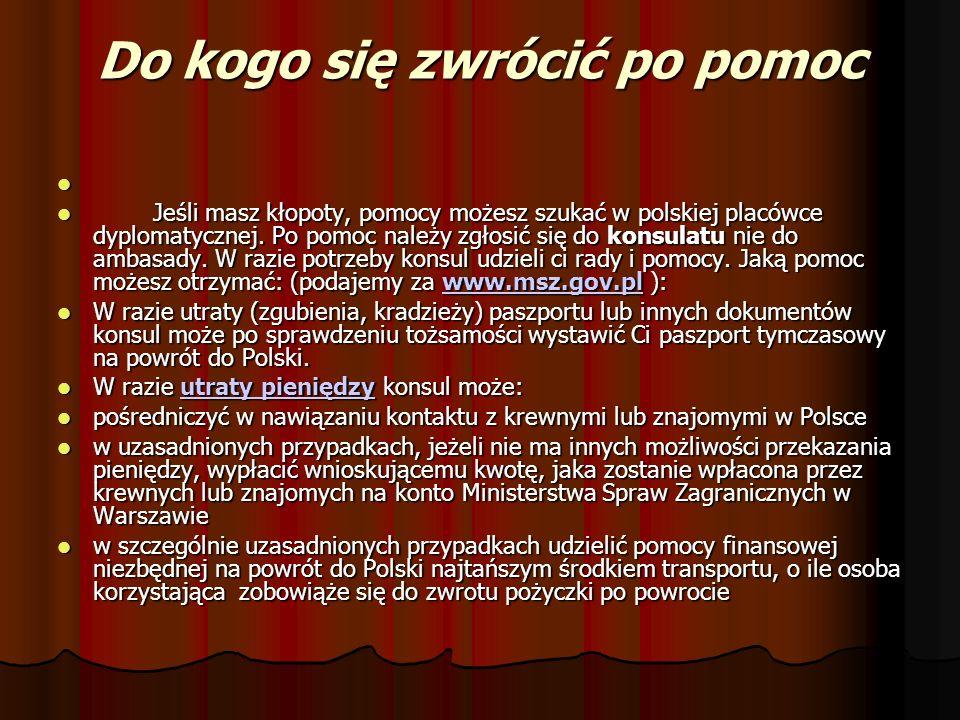 Do kogo się zwrócić po pomoc Jeśli masz kłopoty, pomocy możesz szukać w polskiej placówce dyplomatycznej. Po pomoc należy zgłosić się do konsulatu nie