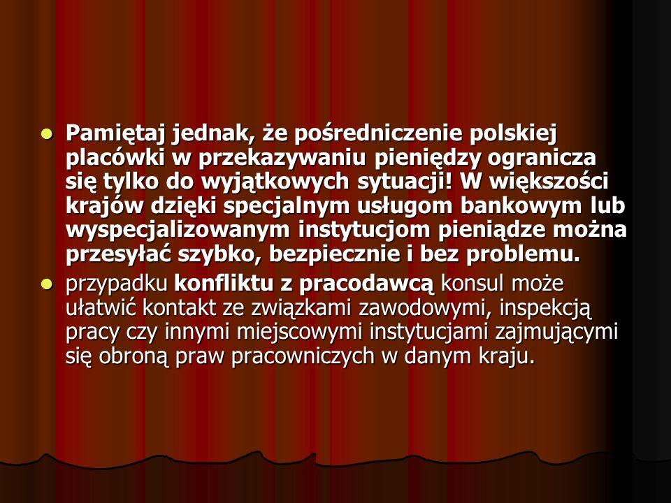 Pamiętaj jednak, że pośredniczenie polskiej placówki w przekazywaniu pieniędzy ogranicza się tylko do wyjątkowych sytuacji! W większości krajów dzięki