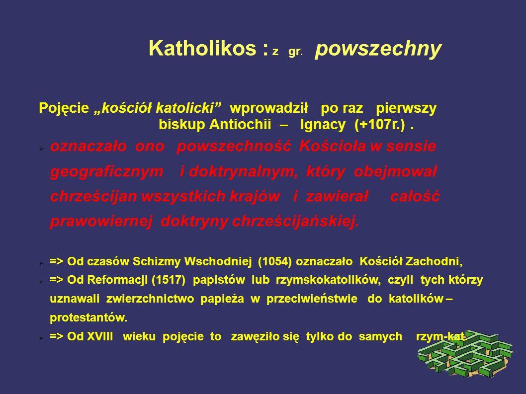 Katholikos : z gr. powszechny Pojęcie kościół katolicki wprowadził po raz pierwszy biskup Antiochii – Ignacy (+107r.). oznaczało ono powszechność Kośc