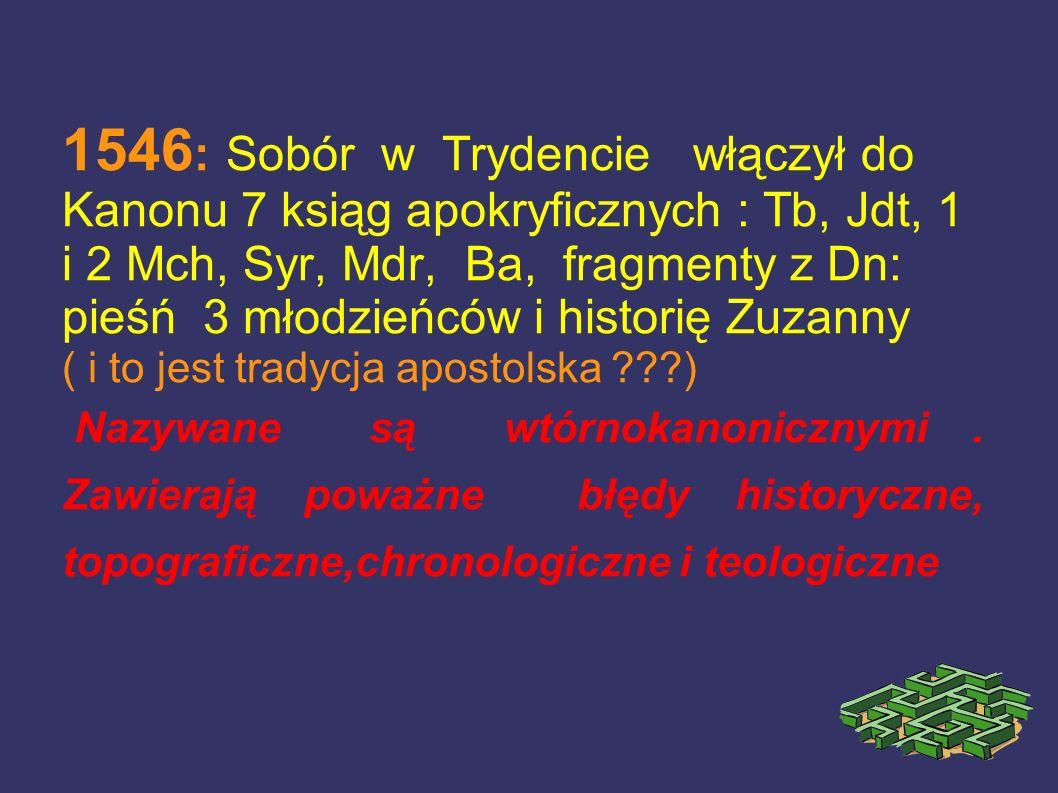 1546 : Sobór w Trydencie włączył do Kanonu 7 ksiąg apokryficznych : Tb, Jdt, 1 i 2 Mch, Syr, Mdr, Ba, fragmenty z Dn: pieśń 3 młodzieńców i historię Z