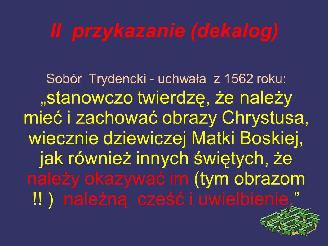 II przykazanie (dekalog) Sobór Trydencki - uchwała z 1562 roku: stanowczo twierdzę, że należy mieć i zachować obrazy Chrystusa, wiecznie dziewiczej Ma