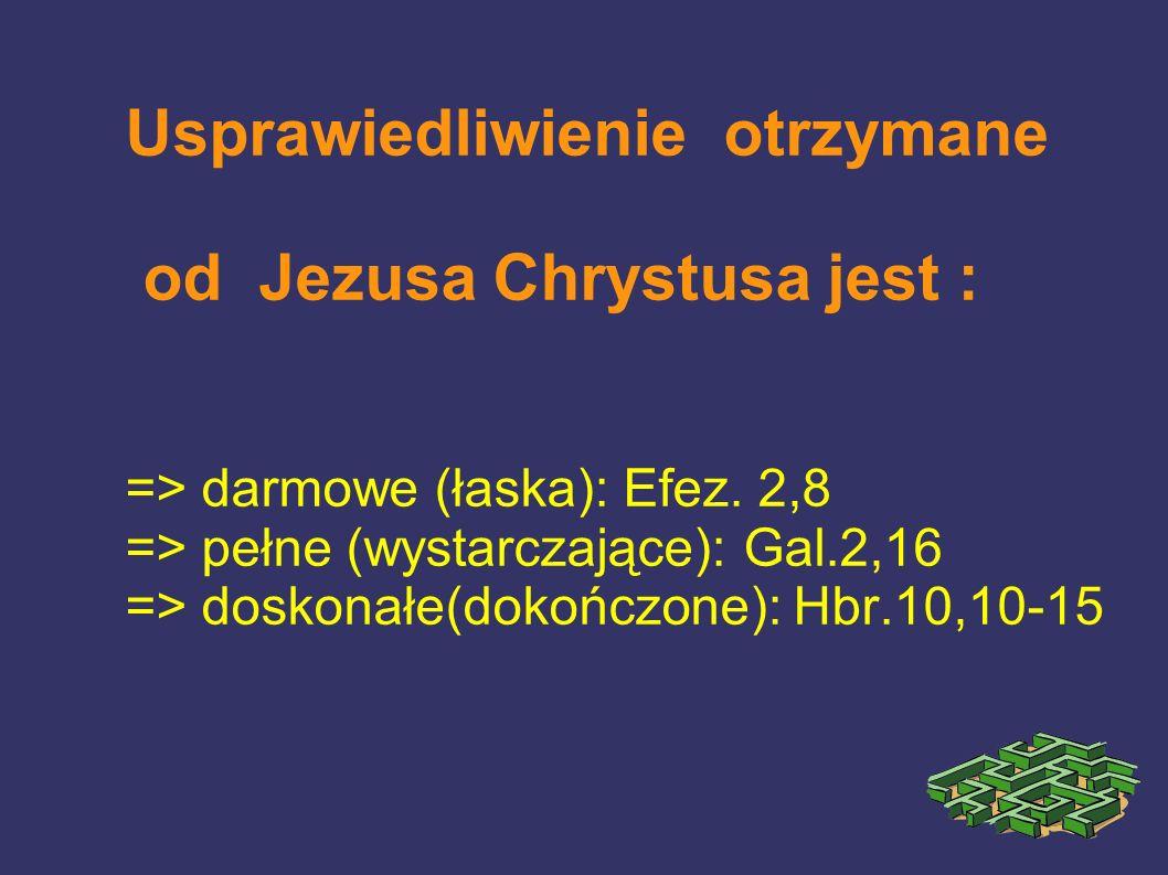 Usprawiedliwienie otrzymane od Jezusa Chrystusa jest : => darmowe (łaska): Efez. 2,8 => pełne (wystarczające): Gal.2,16 => doskonałe(dokończone): Hbr.