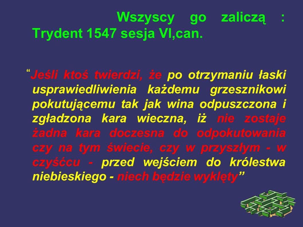 Wszyscy go zaliczą : Trydent 1547 sesja VI,can. Jeśli ktoś twierdzi, że po otrzymaniu łaski usprawiedliwienia każdemu grzesznikowi pokutującemu tak ja