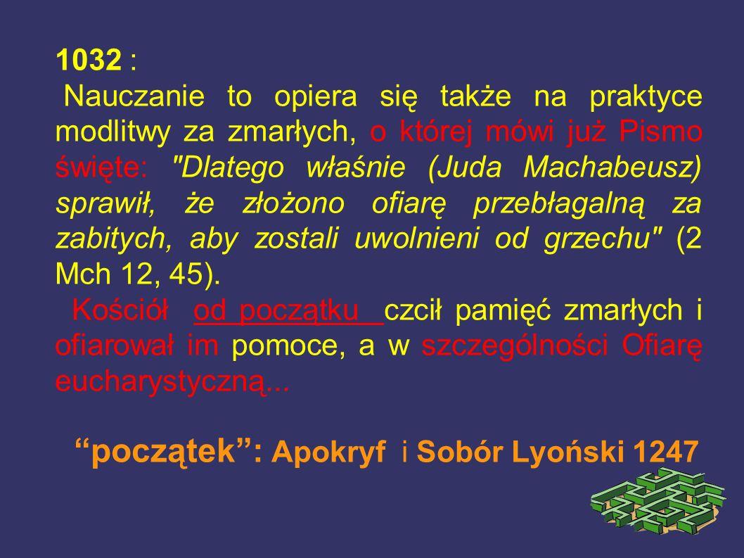 1032 : Nauczanie to opiera się także na praktyce modlitwy za zmarłych, o której mówi już Pismo święte: