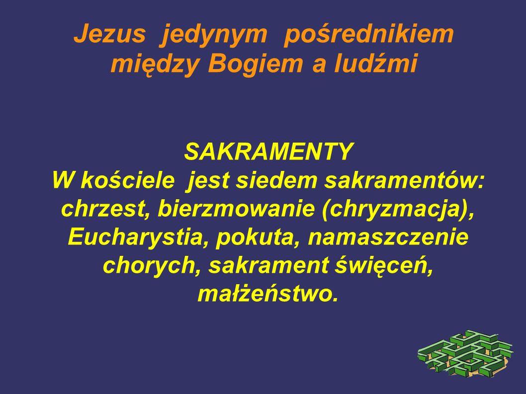 Jezus jedynym pośrednikiem między Bogiem a ludźmi SAKRAMENTY W kościele jest siedem sakramentów: chrzest, bierzmowanie (chryzmacja), Eucharystia, poku